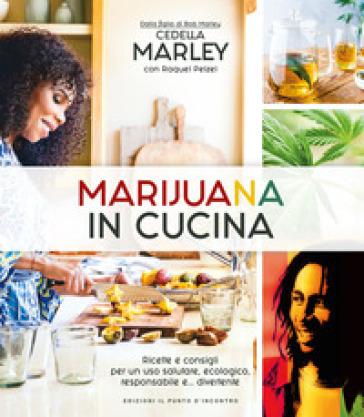 Marijuana in cucina. Ricette e consigli per un uso salutare, ecologico, responsabile e... divertente - Cedella Marley | Ericsfund.org