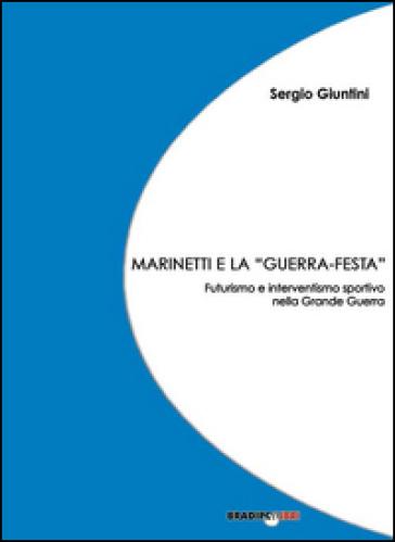 Marinetti e la «guerra festa». Futurismo e interventismo sportivo nella grande guerra - Sergio Giuntini |