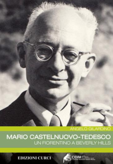 Mario Castelnuovo-Tedesco. Un fiorentino a Beverly Hills - Angelo Gilardino |