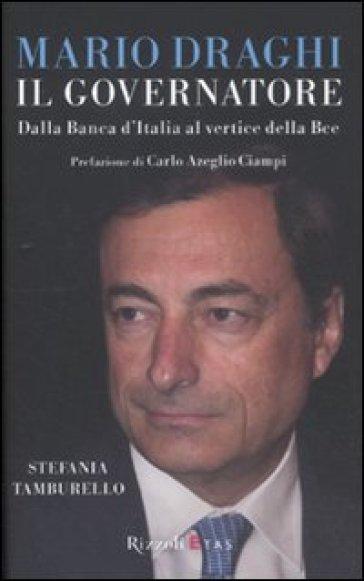 Mario Draghi il Governatore. Dalla Banca d'Italia al vertice della Bce - Stefania Tamburello | Thecosgala.com