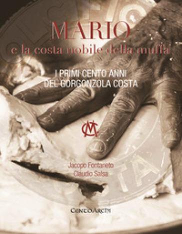 Mario e la costa nobile della muffa. I primi cento anni del Gorgonzola Costa - Jacopo Fontaneto |