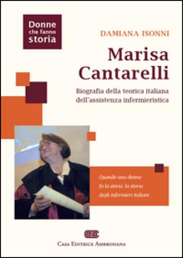 Marisa Cantarelli. Biografia della teorica italiana dell'assistenza infermieristica - Damiana Isonni  