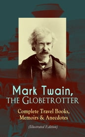 Mark Twain, the Globetrotter: Complete Travel Books, Memoirs & Anecdotes (Illustrated Edition)