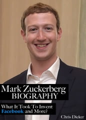 Mark Zuckerberg Biography: What It Took To Invent Facebook and More?