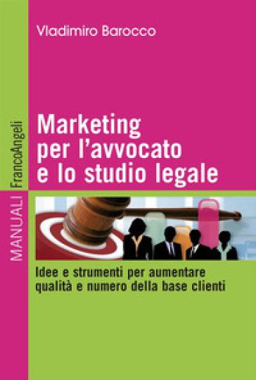 Marketing per l'avvocato e lo studio legale. Idee e strumenti per aumentare qualità e numero della base clienti - Vladimiro Barocco | Ericsfund.org