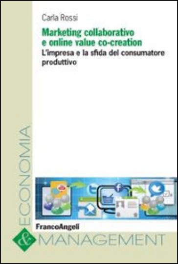 Marketing collaborativo e online value co-creation. L'impresa e la sfida del consumatore produttivo - Carla Rossi pdf epub