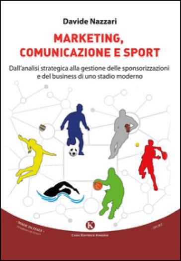Marketing, comunicazione e sport. Dall'analisi strategica alla gestione delle sponsorizzazioni e del business di uno stadio moderno - Davide Nazzari pdf epub