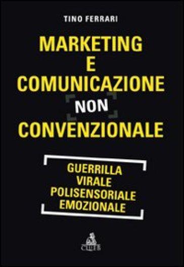 Marketing e comunicazione non convenzionale. Guerrilla, virale, polisensoriale, emozionale - Tino Ferrari |