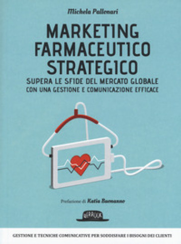 Marketing farmaceutico strategico. Supera le sfide del mercato globale con una gestione e comunicazione efficace - Michela Pallonari |