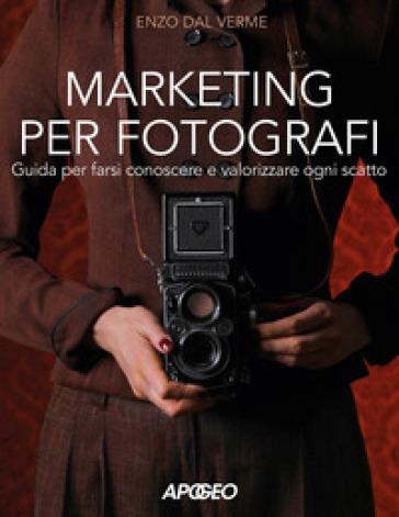 Marketing per fotografi. Guida per farsi conoscere e valorizzare ogni scatto - Enzo Dal Verme |