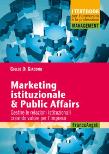 Marketing istituzionale & public affairs. Gestire le relazioni istituzionali creando valore per l'impresa - Giulio Di Giacomo | Thecosgala.com