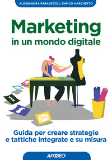 Marketing in un mondo digitale. Guida per creare strategie e tattiche integrate e su misura - Alessandra Farabegoli |