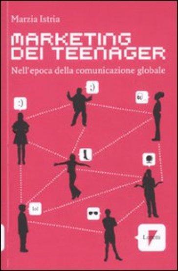 Marketing dei teenager. Nell'epoca della comunicazione globale - Marzia Istria |