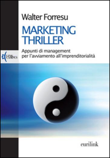 Marketing thriller. Appunti di management per l'avviamento all'imprenditorialità - Walter Forresu |