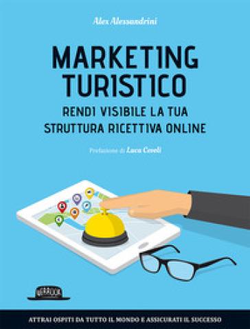 Marketing turistico. Rendi visibile la tua struttura ricettiva online - Alex Alessandrini |