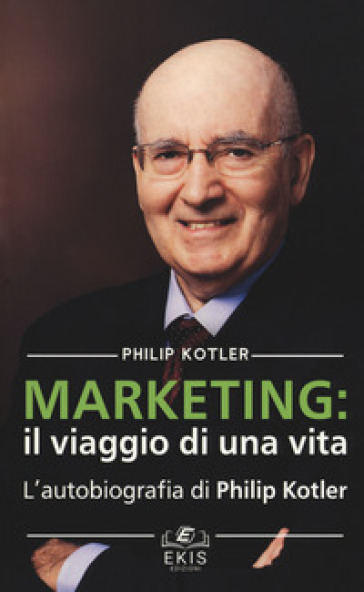 Marketing: il viaggio di una vita. L'autobiografia di Philip Kotler - Philip Kotler |