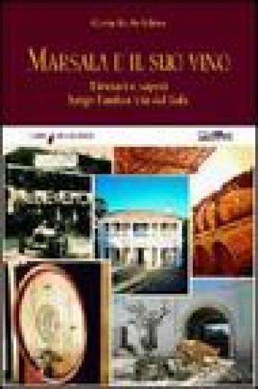 Marsala e il suo vino. Itinerari e sapori lungo l'antica via del sale - Gerardo Antelmo |