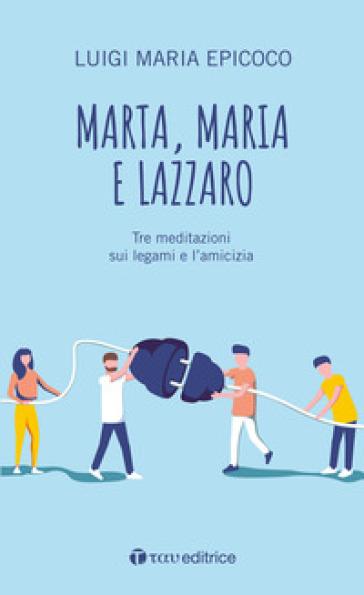 Marta, Maria e Lazzaro. Tre meditazioni sui legami e l'amicizia - Luigi Maria Epicoco  