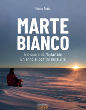 Marte bianco. Nel cuore dell'Antartide. Un anno ai confini della vita - BUTTU MARCO pdf epub