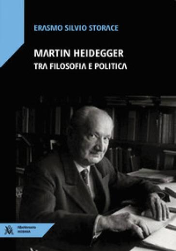Martin Heidegger tra filosofia e politica - Erasmo Silvio Storace |