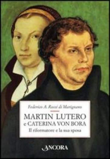 Martin Lutero e Caterina von Bora. Il riformatore e la sua sposa - Federico Rossi Di Marignano  