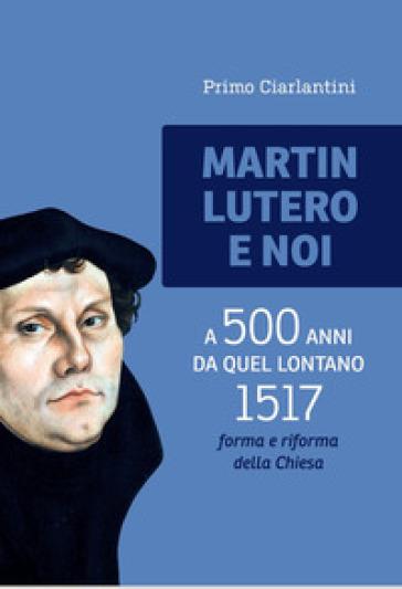 Martin Lutero e noi. A 500 anni da quel lontano 1517 forma e riforma della Chiesa - Primo Ciarlantini |