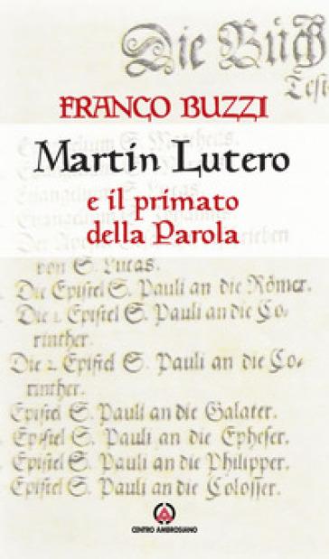 Martin Lutero e il primato della parola - Franco Buzzi |