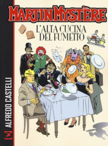 Martin Mystère. L'alta cucina del fumetto - Alfredo Castelli  