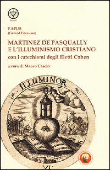 Martinez De Pasqually e l'illuminismo cristiano. Con i catechismi degli eletti Cohen - Papus |