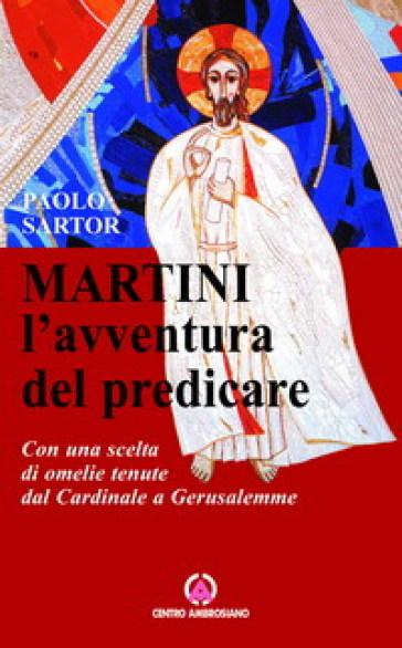 Martini: l'avventura di predicare. Con una scelta di omelie tenute dal Cardinale a Gerusalemme - Paolo Sartor | Ericsfund.org