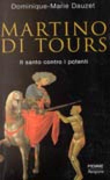 Martino di Tours. Il santo contro i potenti - Dominique-Marie Dauzet |