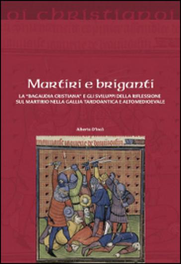 Martiri e briganti. La «Bagaudia cristiana» e gli sviluppi della riflessione sul martirio nella Gallia tardoantica e altomedievale - Alberto D'Incà  
