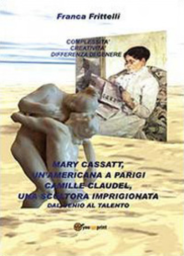 Mary Cassatt, un'americana a Parigi. Camille Claudel, una scultora imprigionata. Dal genio al talento - Franca Frittelli   Rochesterscifianimecon.com