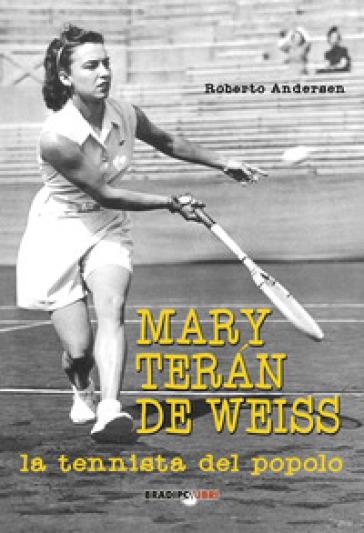 Mary Teran De Weiss. La tennista del popolo - Roberto Andersen  