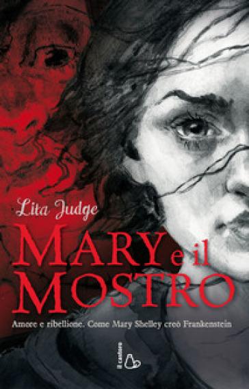 Mary e il mostro. Amore e ribellione. Come Mary Shelley creò Frankenstein. Ediz. illustrata - Lita Judge   Rochesterscifianimecon.com