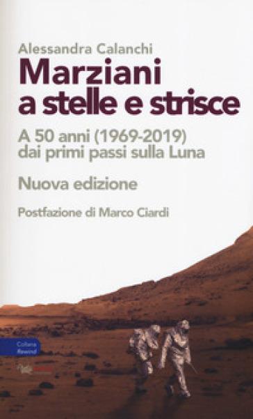 Marziani a stelle e strisce. A 50 anni (1969-2019) dai primi passi sulla Luna - Alessandra Calanchi |
