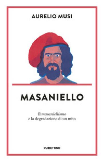 Masaniello. «Il masaniellismo» e la degradazione di un mito - Aurelio Musi |