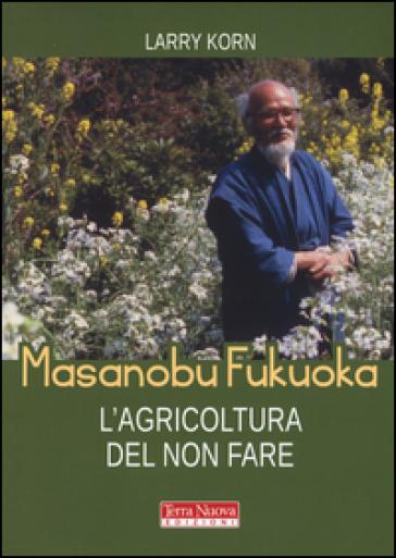 Masanobu Fukuoka: l'agricoltura del non fare - Larry Korn |