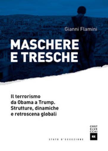 Maschere e tresche. Il terrorismo da Obama a Trump. Strutture, dinamiche e retroscena globali - Gianni Flamini pdf epub