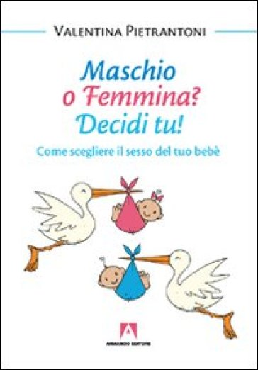 Maschio o femmina? Decidi tu! Come scegliere il sesso del tuo bebè - Valentina Pietrantoni  