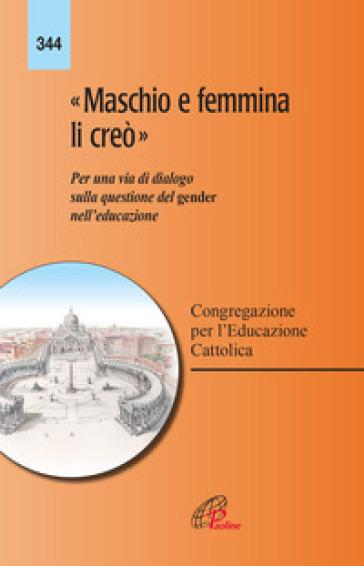 «Maschio e femmina li creò». Per una via di dialogo sulla questione del gender nell'educazione - Congregazione per l'educazione cattolica |