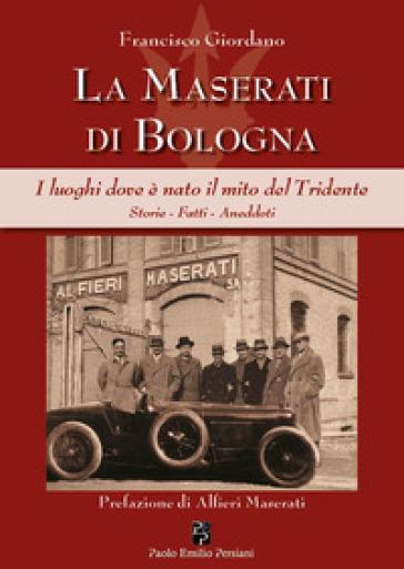 La Maserati di Bologna. I luoghi dove è nato il mito del Tridente. Storie, fatti, aneddoti. Ediz. illustrata - Francisco Giordano |