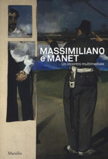 Massimiliano e Manet. Un incontro multimediale. Catalogo della mostra (Trieste, 12 maggio-30 dicembre 2018). Ediz. italiana e inglese - A. Contessa  