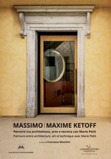Massimo Ketoff. Percorsi tra architettura, arte e tecnica con Marie Petit. Ediz. italiana e francese - F. Moschini  