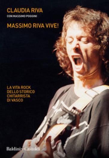 Massimo Riva vive! La vita rock dello storico chitarrista di Vasco - Claudia Riva |