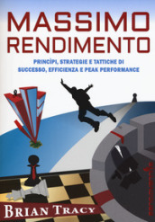 Massimo rendimento. Princìpi, strategie e tattiche di successo, efficienza e peak performance
