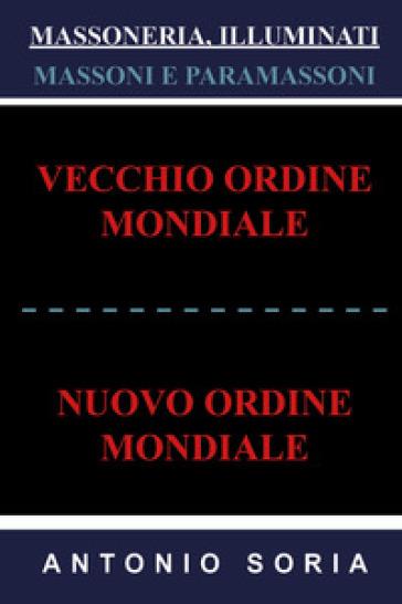 Massoneria, illuminati. Massoni e paramassoni. Vecchio ordine mondiale e nuovo ordine mondiale - Antonio Soria |