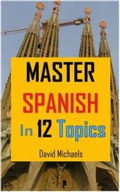 Master Spanish in 12 Topics: Over 170 intermediate words and phrases explained