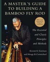 A Master s Guide to Building a Bamboo Fly Rod