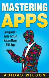 Mastering Apps: A Beginner s Guide To Start Making Money With Apps